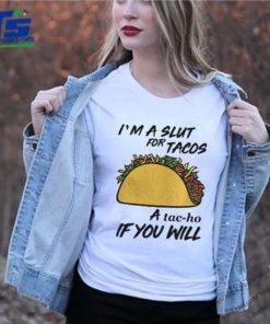 I'm A Slut For Tacos A Tacho If You Will shirt