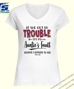 If we get in trouble It's my Auntie's Fault because I listened to her shirt 1