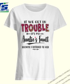 If we get in trouble It's my Auntie's Fault because I listened to her shirt 3