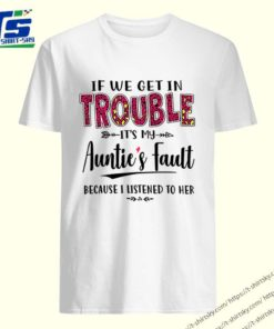 If we get in trouble It's my Auntie's Fault because I listened to her shirt 5