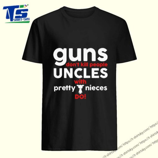 guns don't kill people uncles with pretty nieces do shirt