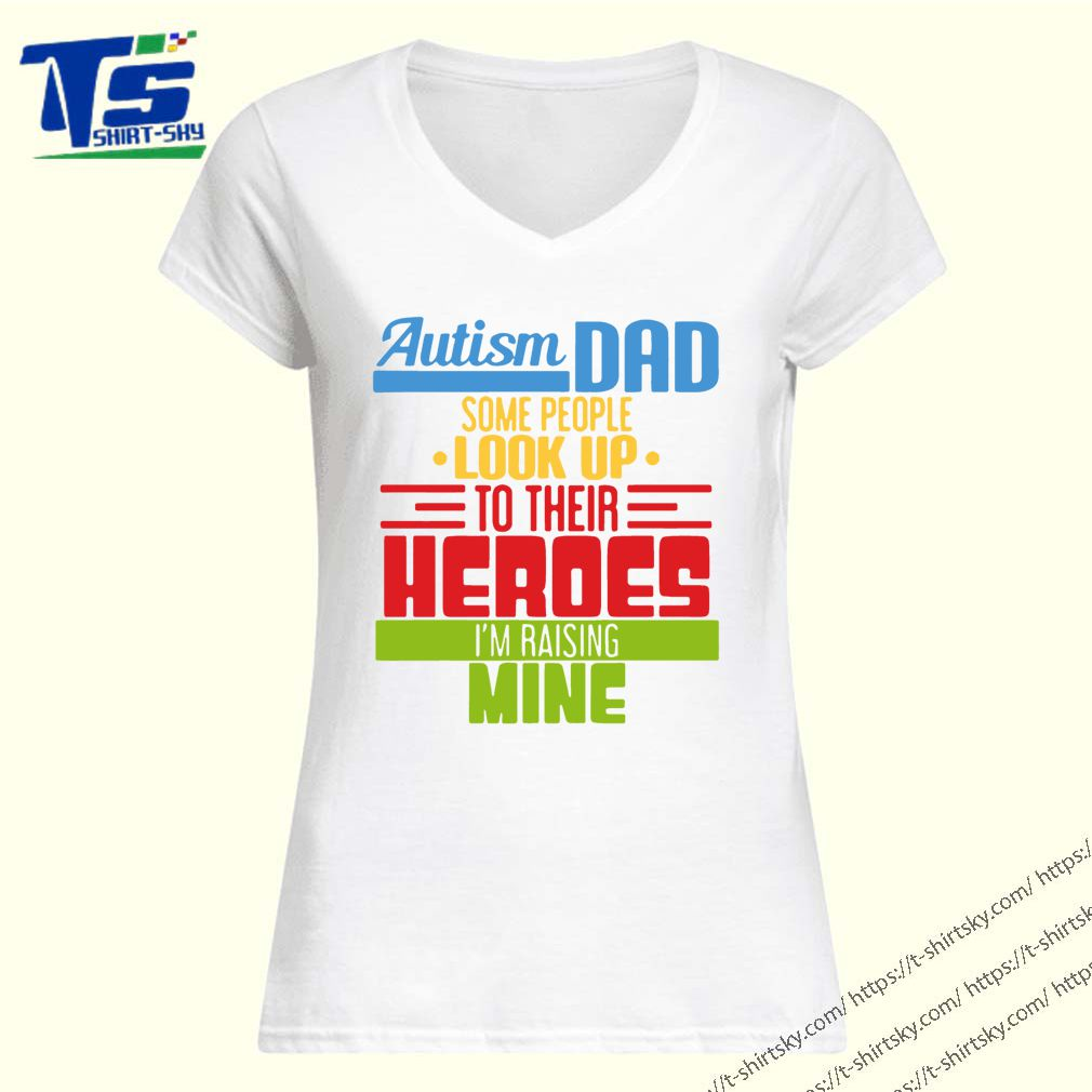 Autism Dad some people look up to their heroes I'm Raising mine Gift T-Shirt