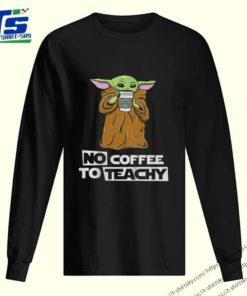 Baby Yoda no coffee no teachy Starbucks shirt
