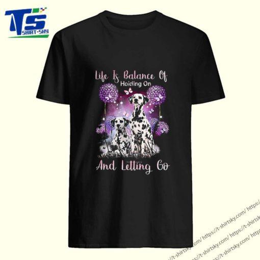 Dalmatian Life if balance holding on and letting go shirt