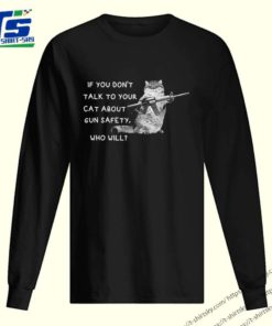 IF you don't talk to your cat about gun safety who will shirt