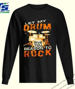 Let My Drum Reason To Rock Shirt