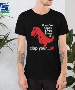 T-Rex if you're happy and you know it clap your oh shirt