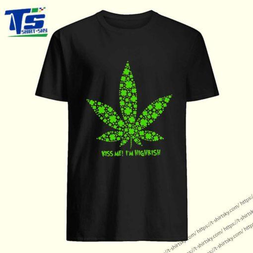 Weed Kiss me I 'm Highrish Irish St. Patrick 's day shirt