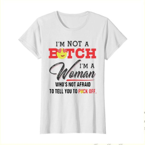 I'm Not A Bitch I'm A Woman Who's Not Afraid To Tell You Fuck Off