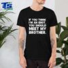 If you think I'm an idiot you should meet my brother shirt