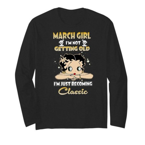 March girl i'm not getting old i'm just becoming classic Betty Boop shirt 2