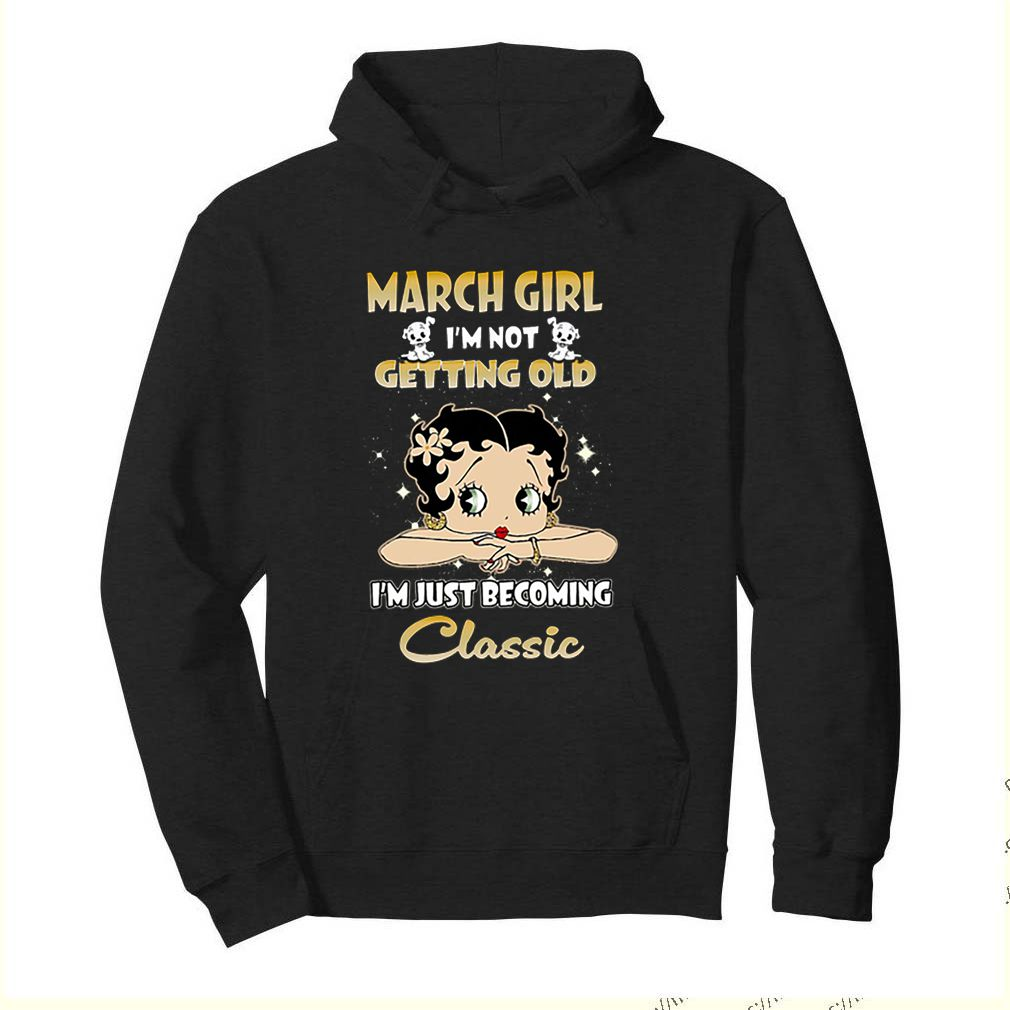 March girl i'm not getting old i'm just becoming classic Betty Boop shirt 4