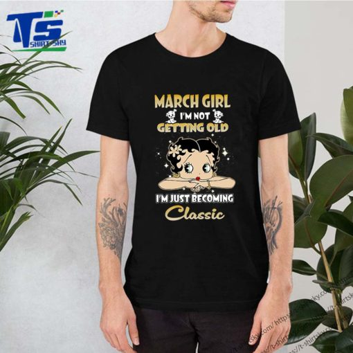 March girl i'm not getting old i'm just becoming classic Betty Boop shirt