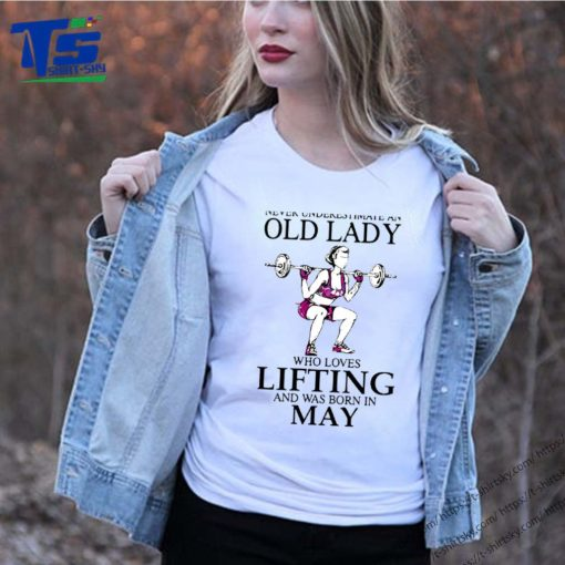 Never underestimate an old lady who loves lifting and was born in may shirt