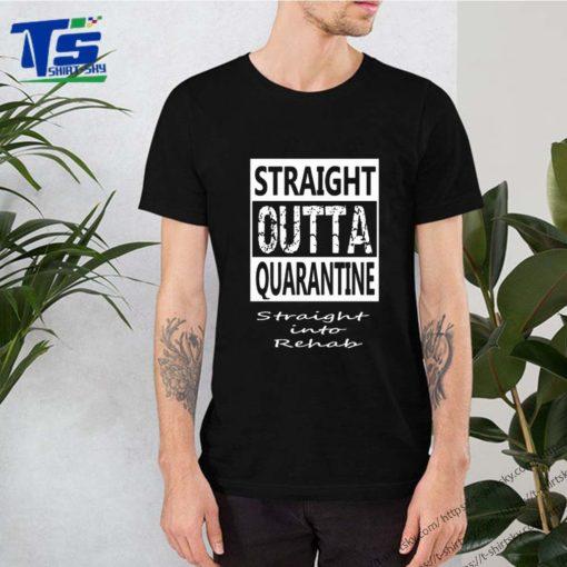 Straight outta quarantine straight into rehab Coronavirus shirt