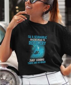 I'm A Scubaholic On The Road To Recovery Just Kidding There Are No Road shirt 3