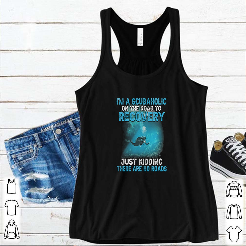 I'm A Scubaholic On The Road To Recovery Just Kidding There Are No Road shirt 4