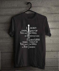 I dont know half of you half as well as I should like you half as well as you deserve shirt 2