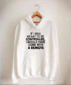 If I Was Meant To Be Controlled I Would Have Come With A Remote