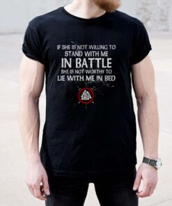 If she is not willing to stand with me in battle she is not worthy to lie with me in bed shirt