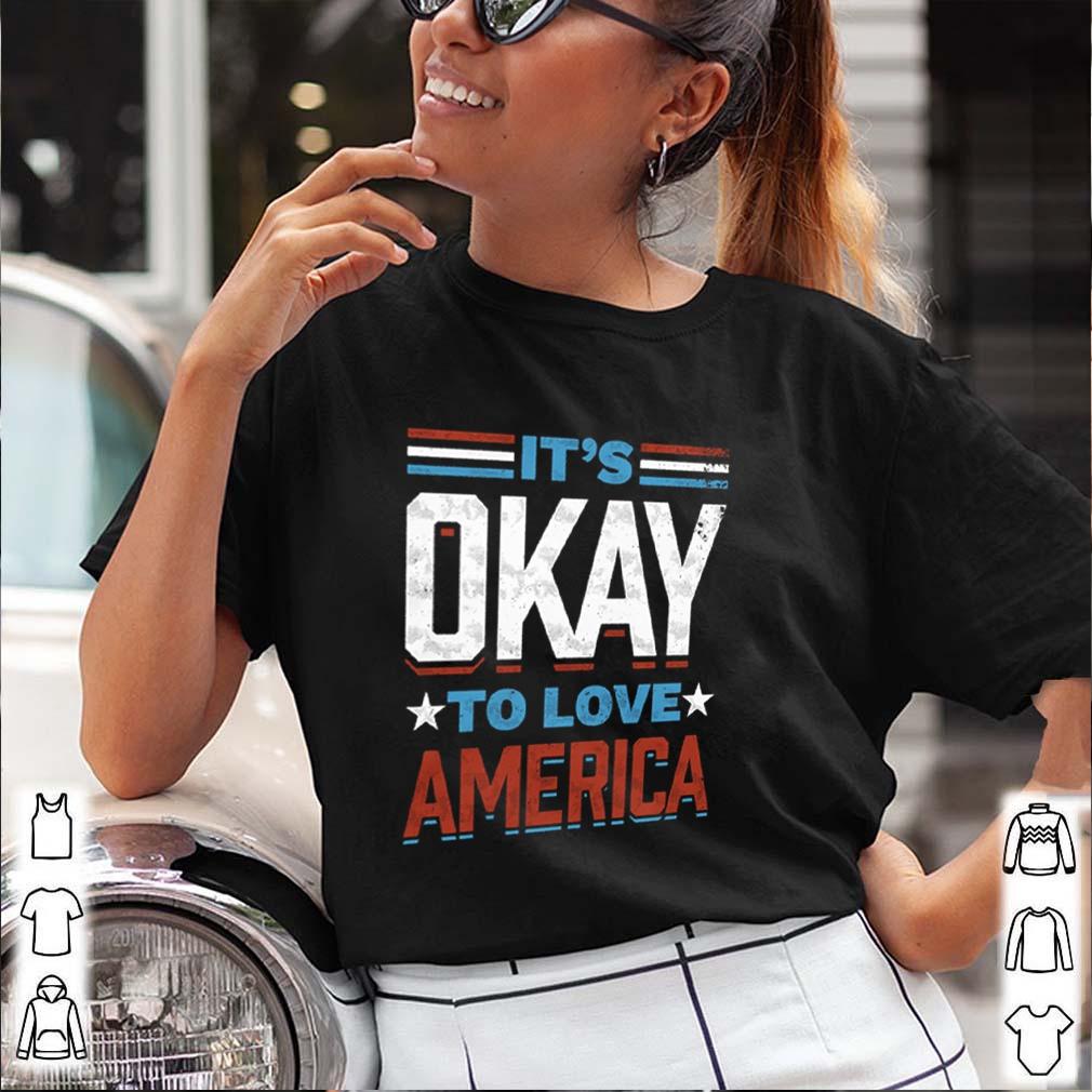 Its okay to love America shirt 3 1