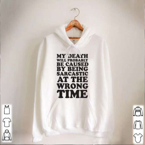 My Death Will Probably Be Caused By Being Sarcastic At The Wrong Time Shirt