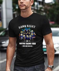 Notre Dame Fighting Irish Damn right I am a Notre Dame fan now and forever shirt