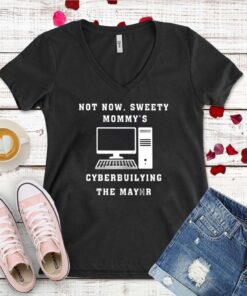 Computer not now sweety Mommy's cyberbuilying the mayor shirt 11