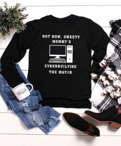 Computer not now sweety Mommy's cyberbuilying the mayor shirt 19