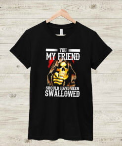 Death you my friend should have been swallowed shirt 5