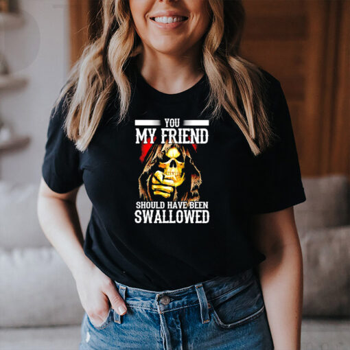 Death you my friend should have been swallowed shirt
