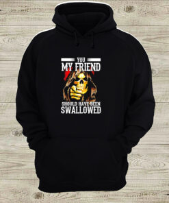 Death you my friend should have been swallowed shirt 6