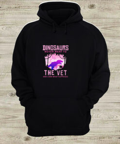 Dinosaurs never went to the vet and look what happened shirt 2