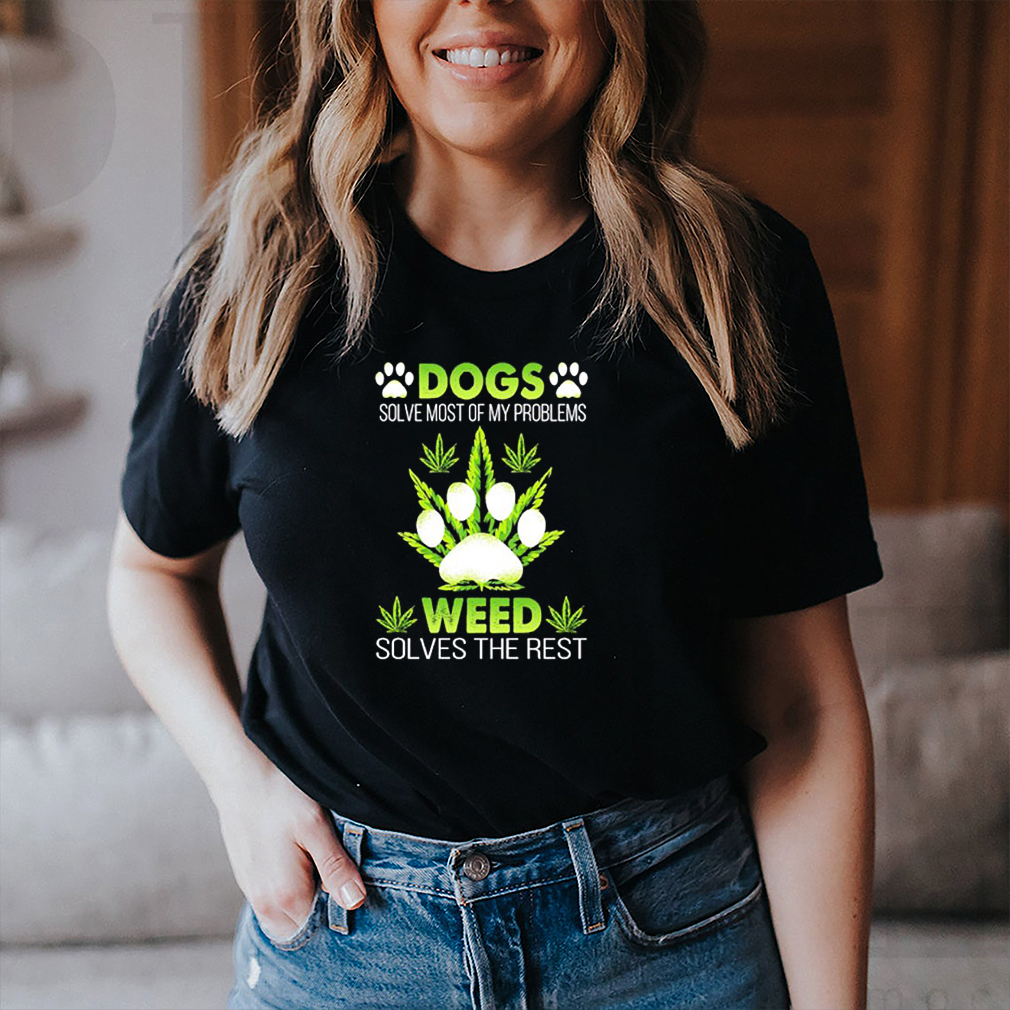 Dogs solve most of my problems weed solves the rest shirt 3