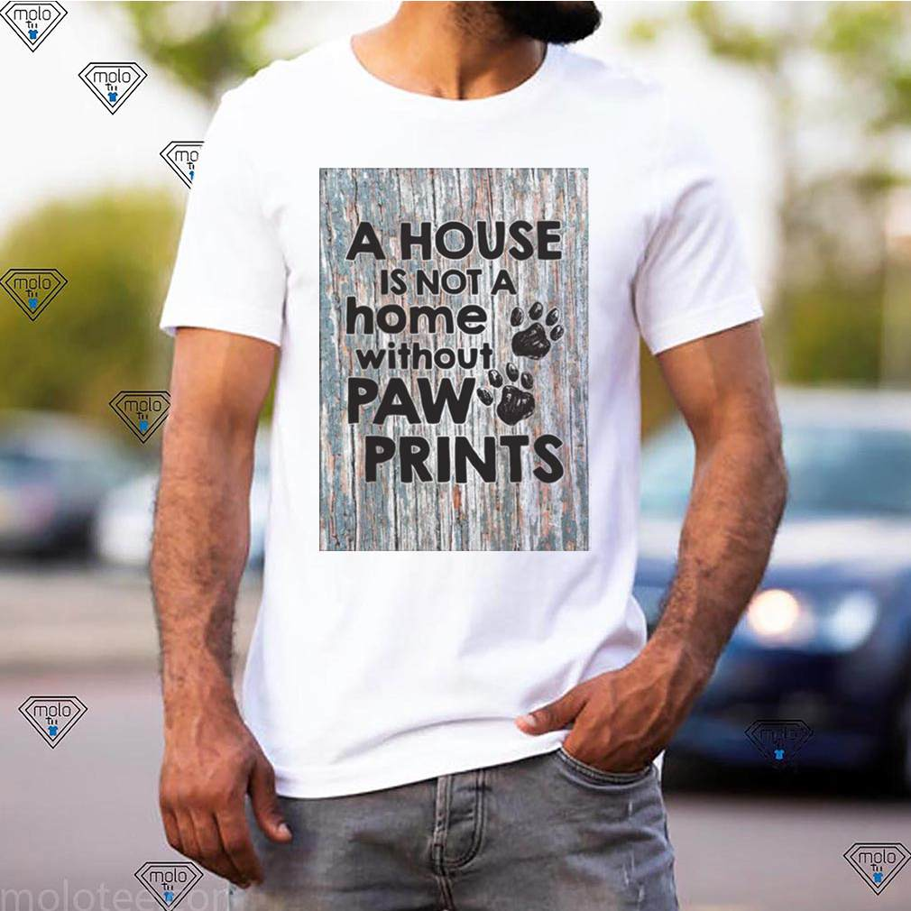 A House Is Not A Home Without Paw Prints shirt