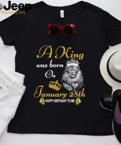 A King Was Born On January 28th Happy Birthday To Me shirt