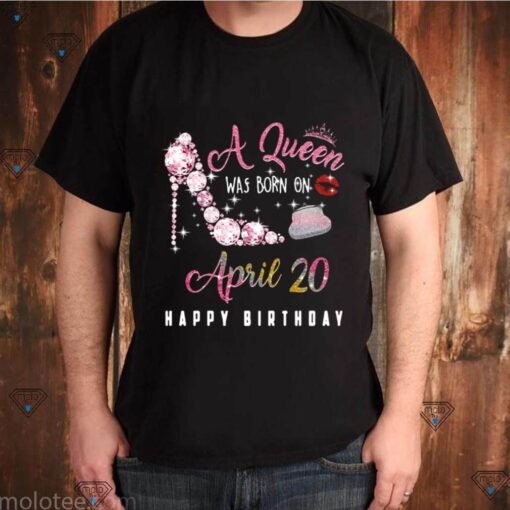 A Queen Was Born On April 20 Happy Birthday shirt