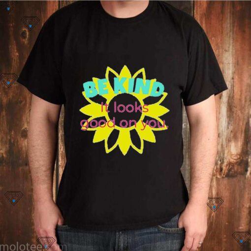Be kind it looks good on you shirt