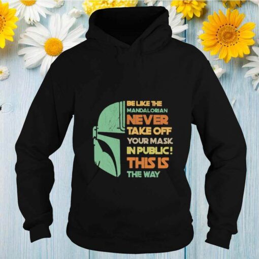 Be like the mandalorian never take off your mask in public this is the way shirt