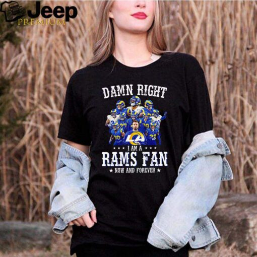 Damn right I am a Rams fan now and forever shirt