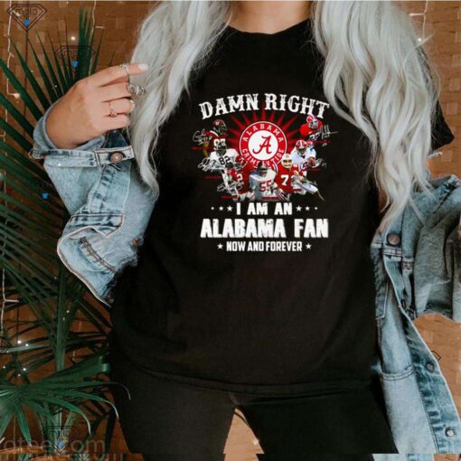 Damn right I am an Alabama Fan now and forever shirt