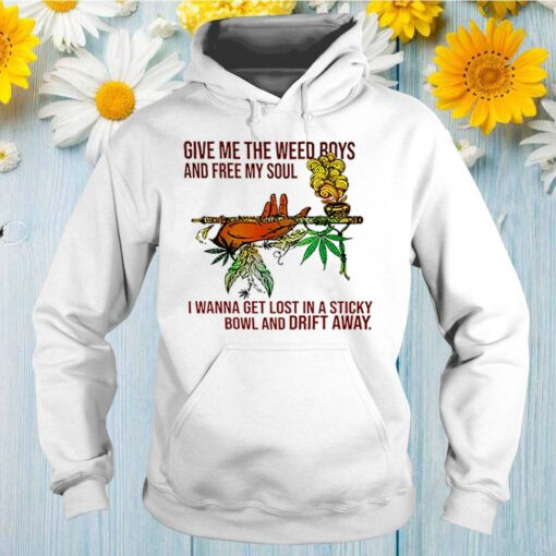 Give me the weed boys and free soul I wanna get lost in a sticky bowl and drift away shirt