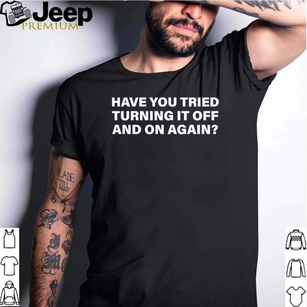 Have you tried turning it off and on again shirt 2