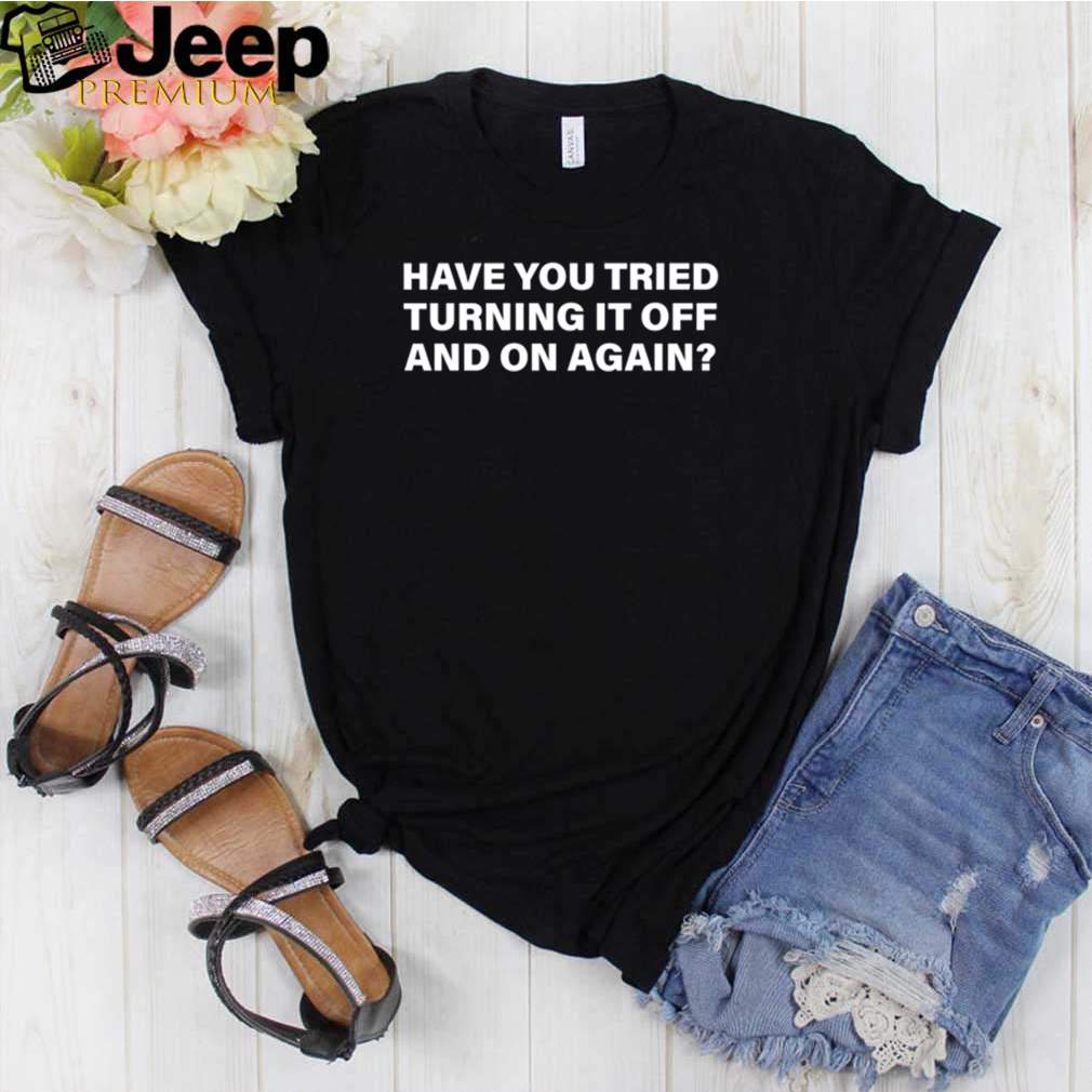 Have you tried turning it off and on again shirt 3