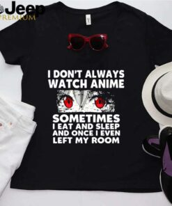 I Dont Always Watch Anime Sometimes I Eat And Sleep And Once I Even Left My Room shirt