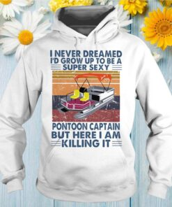 I Never Dreamed Id Grow Up To Be A Super Sexy Pontoon Captain But Here I Am Killing It Vintage Retro shirt