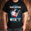 I Only I Play Guitar On Days Beginning With T Tuesday Thursday Today shirt