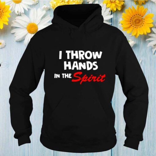 I Throw Hands In The Spirit shirt