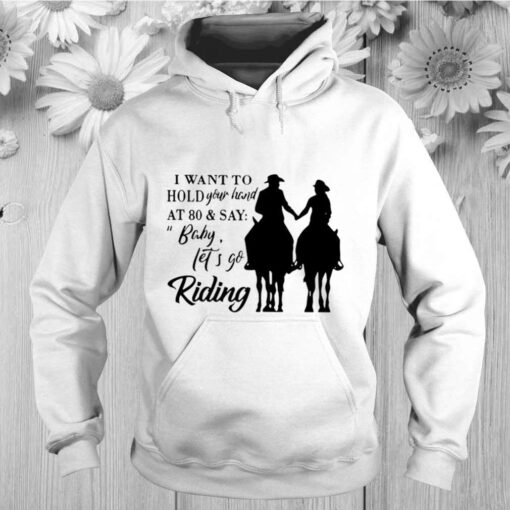 I Want To Hold Your Hand At 80 And Say Baby Lets Go Riding shirt