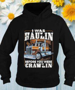 I Was Haulin Before You Were Crawlin Truck shirt